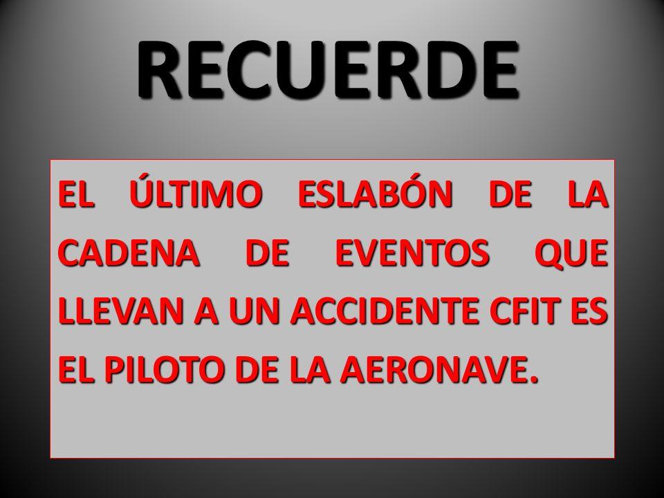 EL ÚLTIMO ESLABÓN DE LA CADENA DE EVENTOS QUE LLEVAN A UN ACCIDENTE CFIT ES EL PILOTO DE LA AERONAVE. RECUERDE