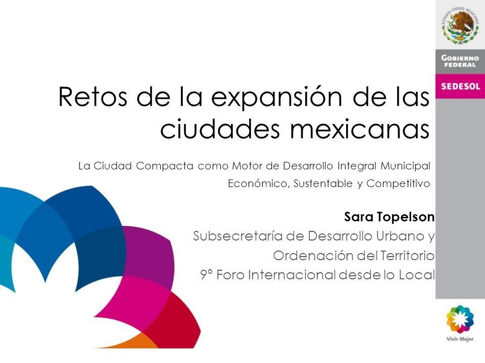 Retos de la expansión de las ciudades mexicanas La Ciudad Compacta como Motor de Desarrollo Integral Municipal Económico, Sustentable y Competitivo Sara Topelson Subsecretaría de Desarrollo Urbano y Ordenación del Territorio 9º Foro Internacional desde lo Local