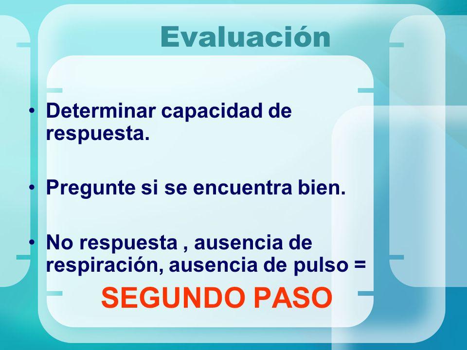 Evaluación Determinar capacidad de respuesta. Pregunte si se encuentra bien. No respuesta, ausencia de respiración, ausencia de pulso = SEGUNDO PASO