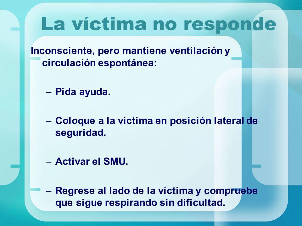 La víctima no responde Inconsciente, pero mantiene ventilación y circulación espontánea: –Pida ayuda. –Coloque a la víctima en posición lateral de seg