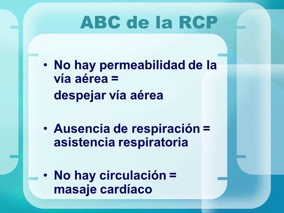 ABC de la RCP No hay permeabilidad de la vía aérea = despejar vía aérea Ausencia de respiración = asistencia respiratoria No hay circulación = masaje