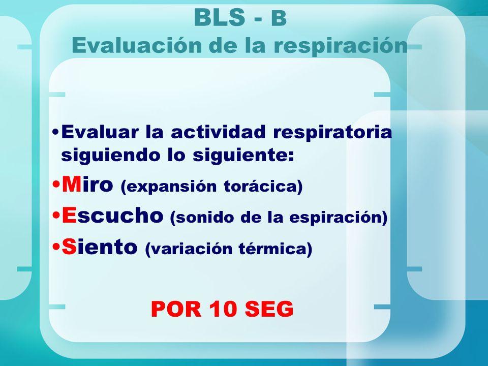 BLS - B Evaluación de la respiración Evaluar la actividad respiratoria siguiendo lo siguiente: Miro (expansión torácica) Escucho (sonido de la espirac