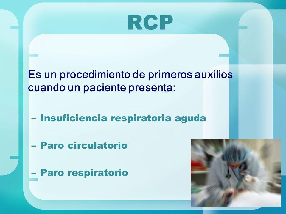 RCP Es un procedimiento de primeros auxilios cuando un paciente presenta: –Insuficiencia respiratoria aguda –Paro circulatorio –Paro respiratorio