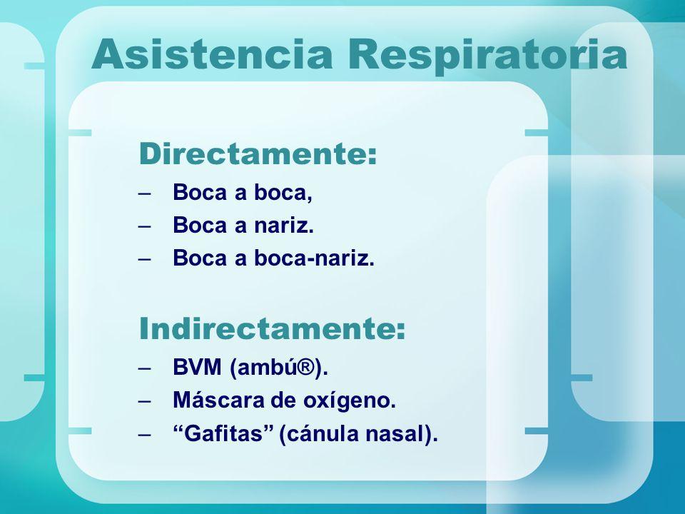 Asistencia Respiratoria Directamente: –Boca a boca, –Boca a nariz. –Boca a boca-nariz. Indirectamente: –BVM (ambú®). –Máscara de oxígeno. –Gafitas (cá