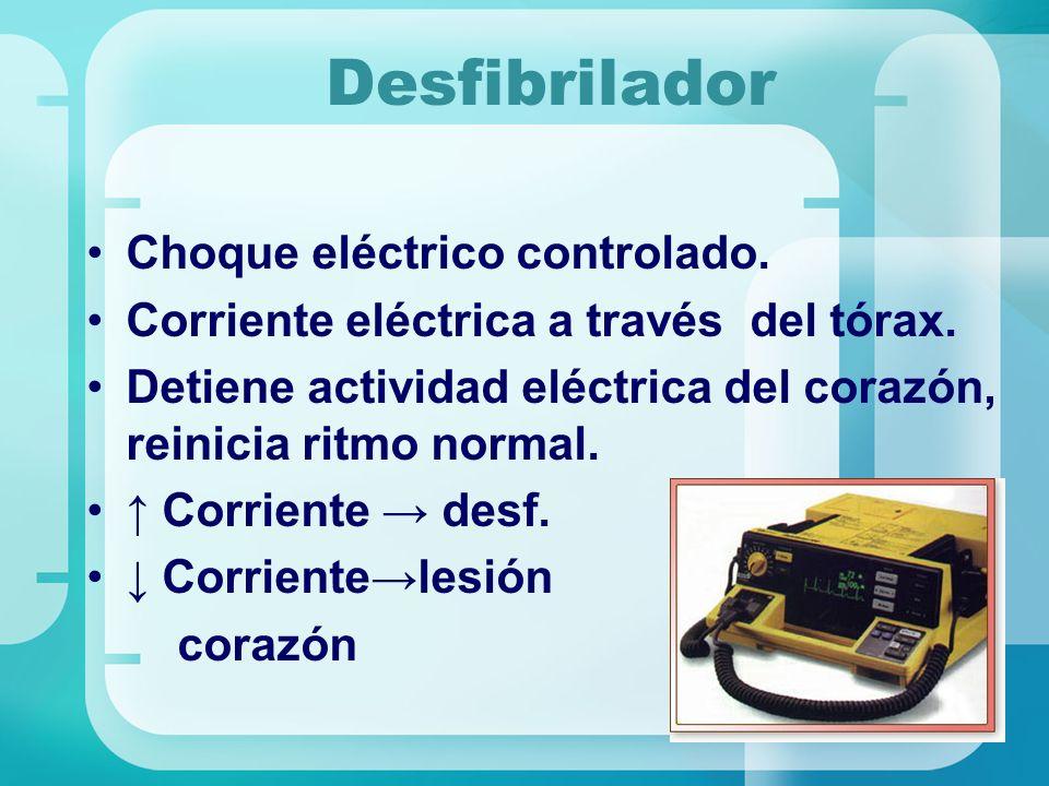 Desfibrilador Choque eléctrico controlado. Corriente eléctrica a través del tórax. Detiene actividad eléctrica del corazón, reinicia ritmo normal. Cor