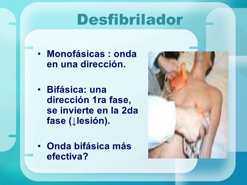 Desfibrilador Monofásicas : onda en una dirección. Bifásica: una dirección 1ra fase, se invierte en la 2da fase (lesión). Onda bifásica más efectiva?