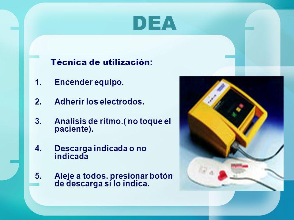 DEA Técnica de utilización : 1.Encender equipo. 2.Adherir los electrodos. 3.Analisis de ritmo.( no toque el paciente). 4.Descarga indicada o no indica