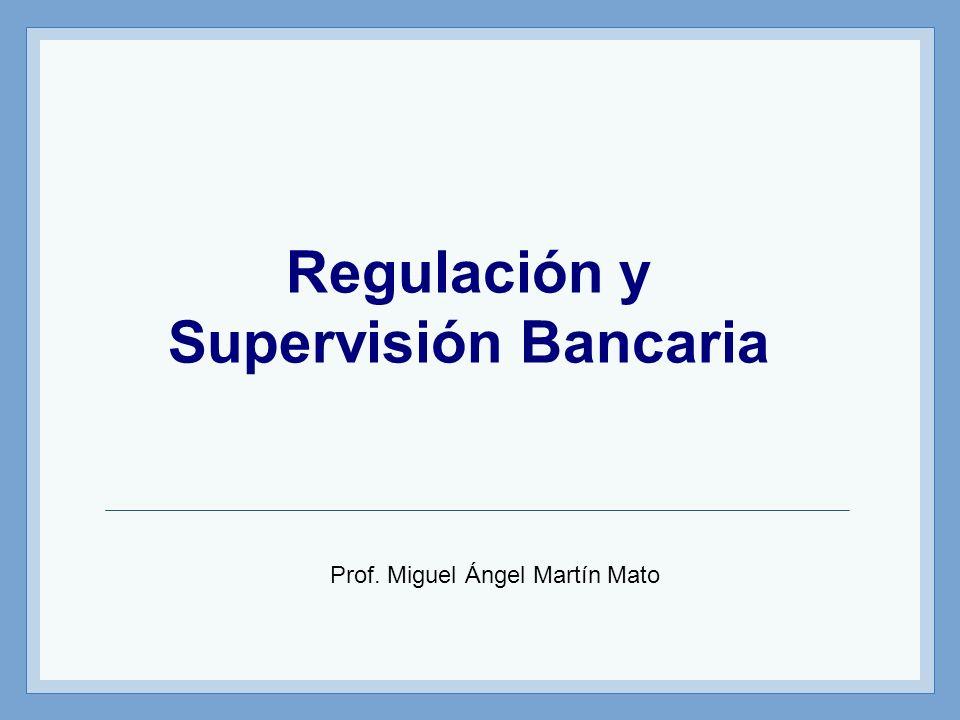Regulación y Supervisión Bancaria Prof. Miguel Ángel Martín Mato