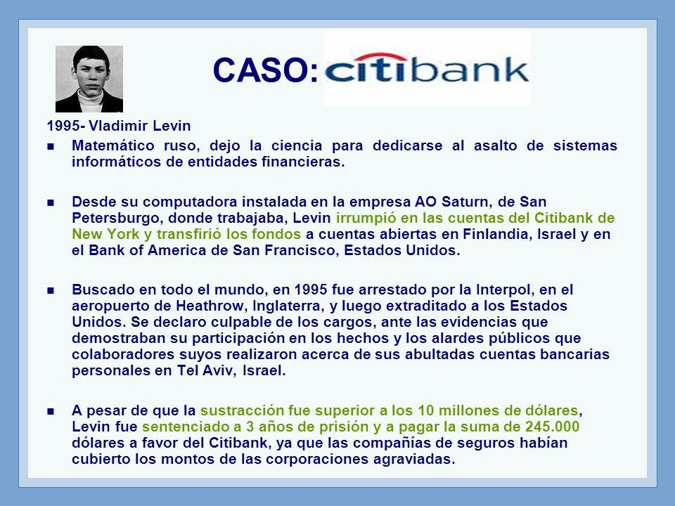 CASO: Citibank 1995- Vladimir Levin Matemático ruso, dejo la ciencia para dedicarse al asalto de sistemas informáticos de entidades financieras.