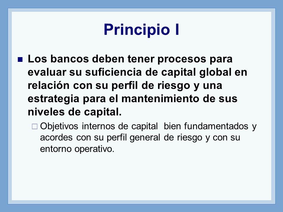 Principio I Los bancos deben tener procesos para evaluar su suficiencia de capital global en relación con su perfil de riesgo y una estrategia para el mantenimiento de sus niveles de capital.