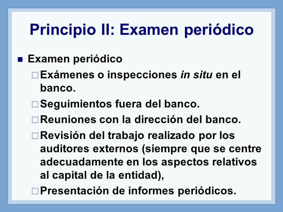 Principio II: Examen periódico Examen periódico Exámenes o inspecciones in situ en el banco.