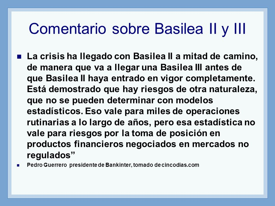 Comentario sobre Basilea II y III La crisis ha llegado con Basilea II a mitad de camino, de manera que va a llegar una Basilea III antes de que Basilea II haya entrado en vigor completamente.