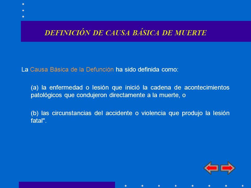 DEFINICIÓN DE CAUSA BÁSICA DE MUERTE La Causa Básica de la Defunción ha sido definida como: (a) la enfermedad o lesión que inició la cadena de acontec