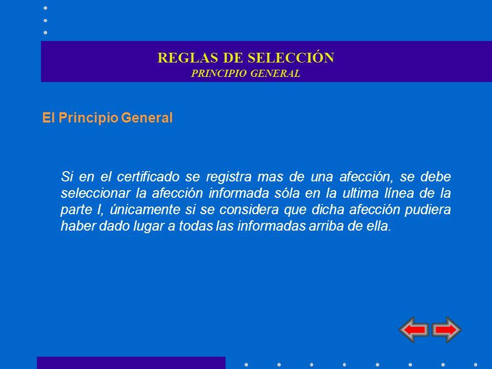 REGLAS DE SELECCIÓN PRINCIPIO GENERAL El Principio General Si en el certificado se registra mas de una afección, se debe seleccionar la afección infor