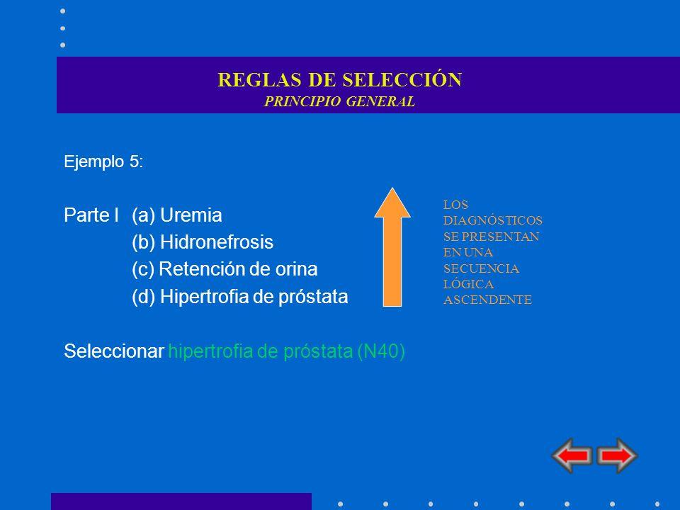 REGLAS DE SELECCIÓN PRINCIPIO GENERAL Ejemplo 5: Parte I(a) Uremia (b) Hidronefrosis (c) Retención de orina (d) Hipertrofia de próstata Seleccionar hi