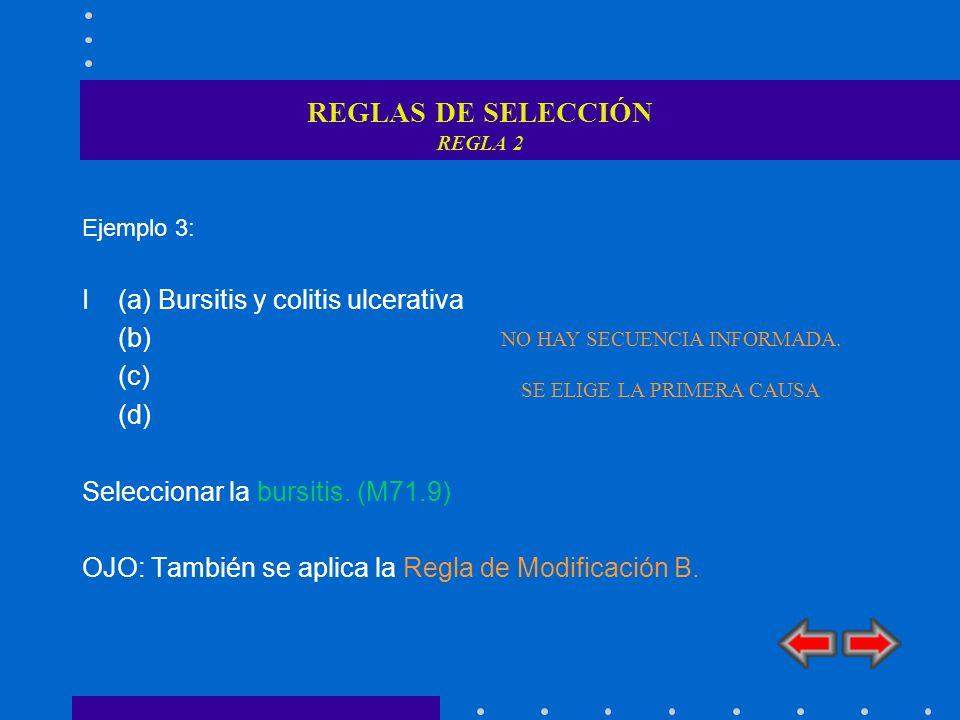 REGLAS DE SELECCIÓN REGLA 2 Ejemplo 3: I (a) Bursitis y colitis ulcerativa (b) (c) (d) Seleccionar la bursitis. (M71.9) OJO: También se aplica la Regl