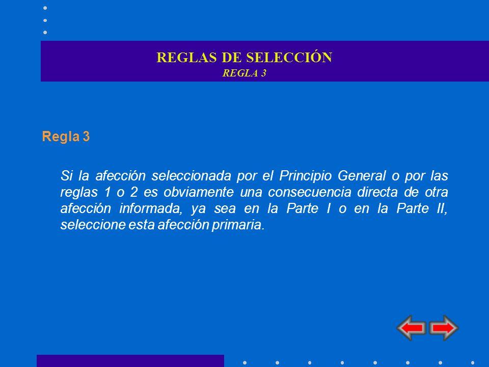 REGLAS DE SELECCIÓN REGLA 3 Regla 3 Si la afección seleccionada por el Principio General o por las reglas 1 o 2 es obviamente una consecuencia directa