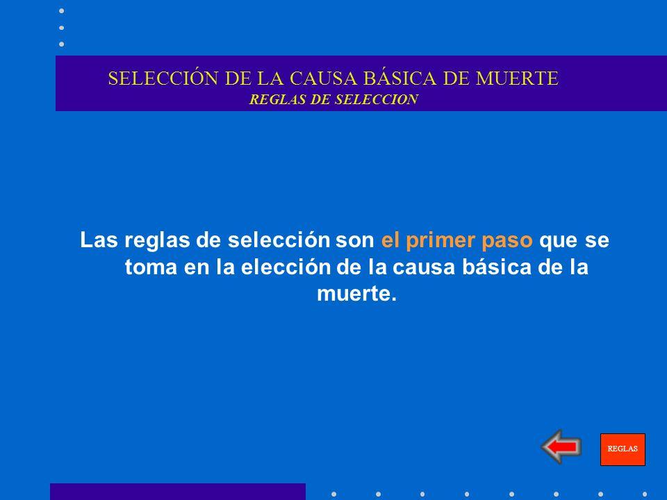 SELECCIÓN DE LA CAUSA BÁSICA DE MUERTE REGLAS DE SELECCION Las reglas de selección son el primer paso que se toma en la elección de la causa básica de