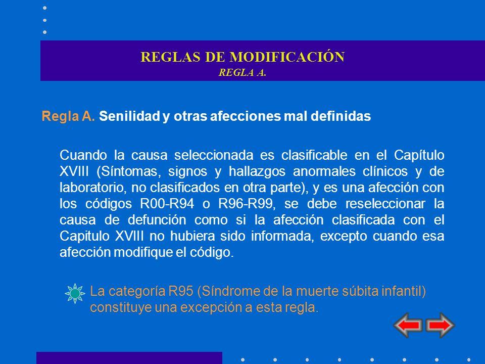 REGLAS DE MODIFICACIÓN REGLA A. Regla A. Senilidad y otras afecciones mal definidas Cuando la causa seleccionada es clasificable en el Capítulo XVIII