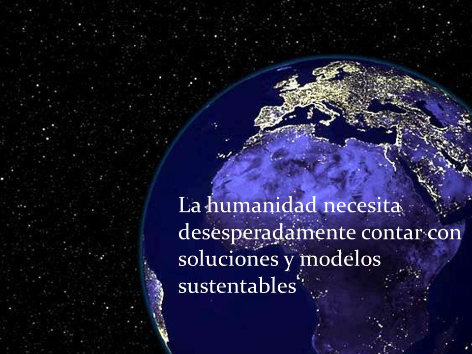 La humanidad necesita desesperadamente contar con soluciones y modelos sustentables