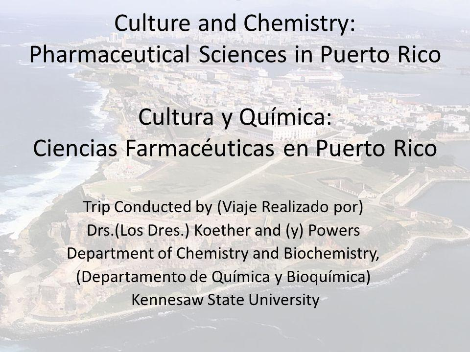 Culture and Chemistry: Pharmaceutical Sciences in Puerto Rico Cultura y Química: Ciencias Farmacéuticas en Puerto Rico Trip Conducted by (Viaje Realizado por) Drs.(Los Dres.) Koether and (y) Powers Department of Chemistry and Biochemistry, (Departamento de Química y Bioquímica) Kennesaw State University