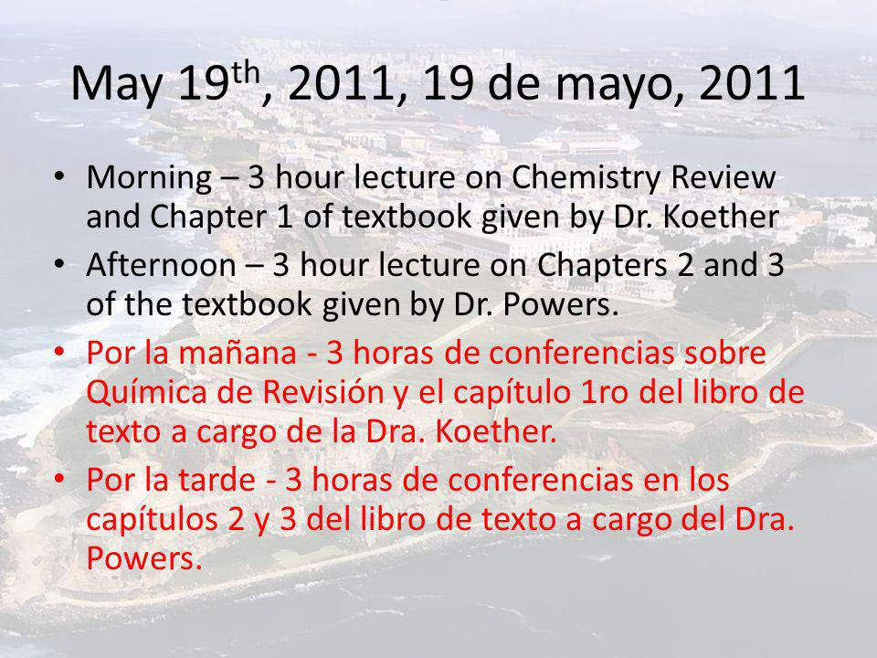 May 19 th, 2011, 19 de mayo, 2011 Morning – 3 hour lecture on Chemistry Review and Chapter 1 of textbook given by Dr. Koether Afternoon – 3 hour lectu
