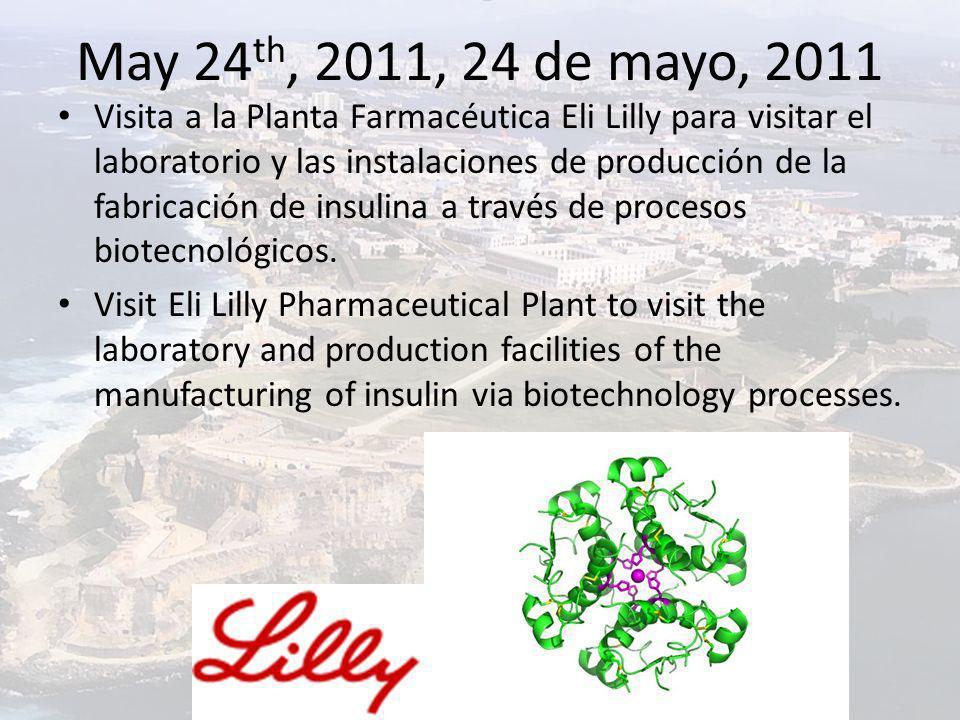May 24 th, 2011, 24 de mayo, 2011 Visita a la Planta Farmacéutica Eli Lilly para visitar el laboratorio y las instalaciones de producción de la fabricación de insulina a través de procesos biotecnológicos.