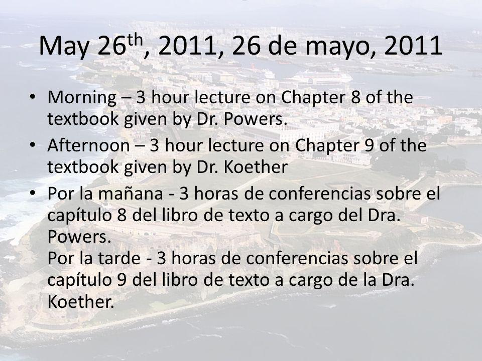 May 26 th, 2011, 26 de mayo, 2011 Morning – 3 hour lecture on Chapter 8 of the textbook given by Dr. Powers. Afternoon – 3 hour lecture on Chapter 9 o