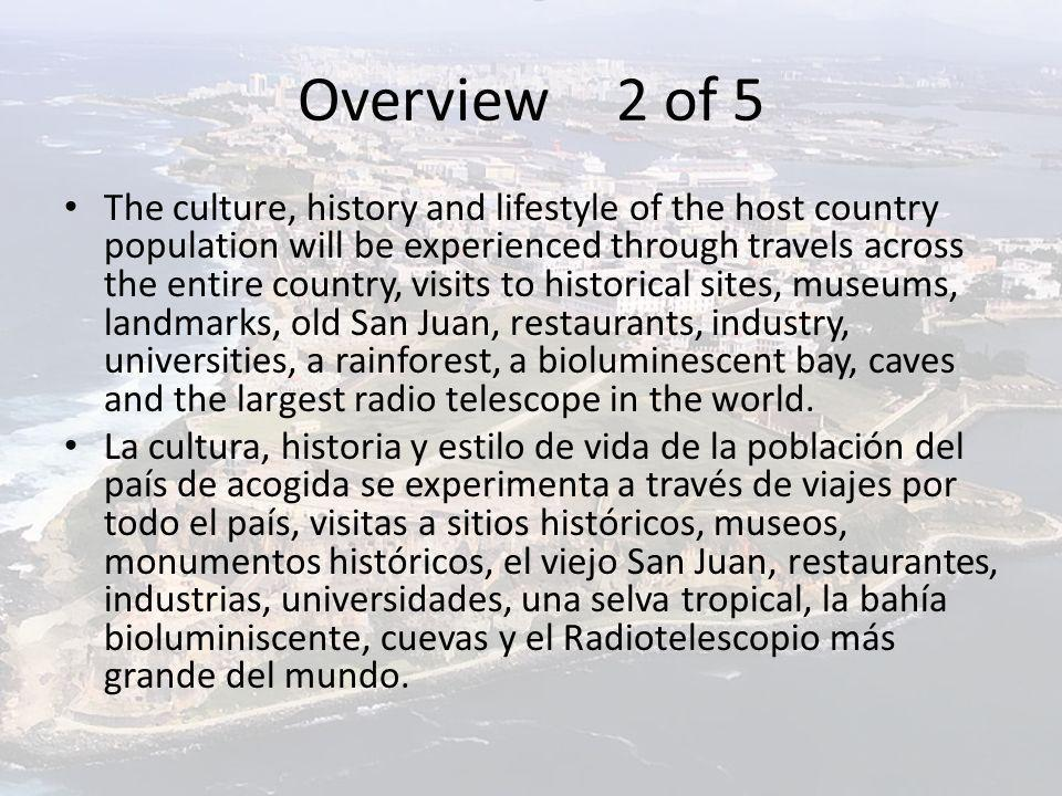 Overview 2 of 5 The culture, history and lifestyle of the host country population will be experienced through travels across the entire country, visits to historical sites, museums, landmarks, old San Juan, restaurants, industry, universities, a rainforest, a bioluminescent bay, caves and the largest radio telescope in the world.