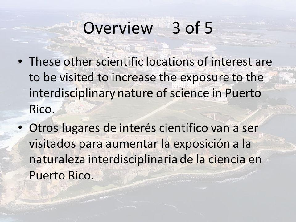 Overview 3 of 5 These other scientific locations of interest are to be visited to increase the exposure to the interdisciplinary nature of science in Puerto Rico.