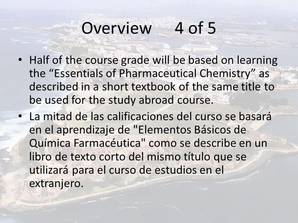 Overview 4 of 5 Half of the course grade will be based on learning the Essentials of Pharmaceutical Chemistry as described in a short textbook of the