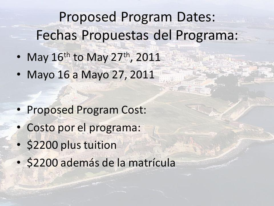 Proposed Program Dates: Fechas Propuestas del Programa: May 16 th to May 27 th, 2011 Mayo 16 a Mayo 27, 2011 Proposed Program Cost: Costo por el programa: $2200 plus tuition $2200 además de la matrícula