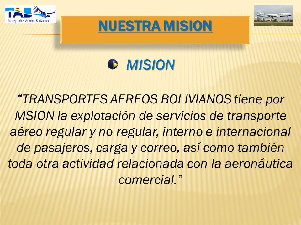 NUESTRA MISION MISION TRANSPORTES AEREOS BOLIVIANOS tiene por MSION la explotación de servicios de transporte aéreo regular y no regular, interno e internacional de pasajeros, carga y correo, así como también toda otra actividad relacionada con la aeronáutica comercial.