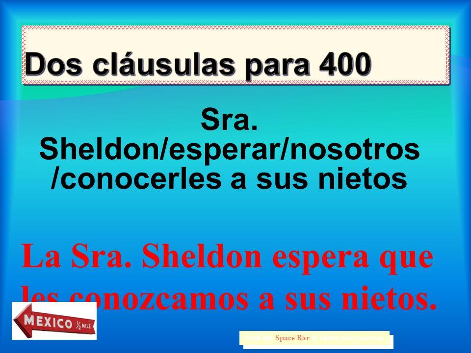 Sra.Sheldon/esperar/nosotros /conocerles a sus nietos Push the Space Bar to check your answer.