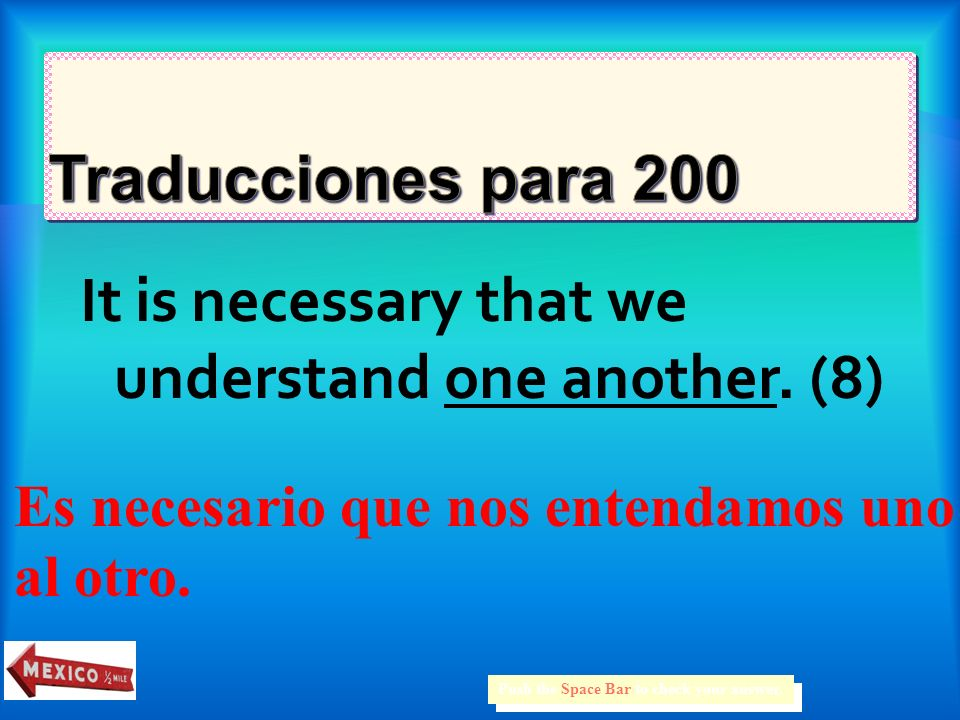 It is necessary that we understand one another.(8) Push the Space Bar to check your answer.