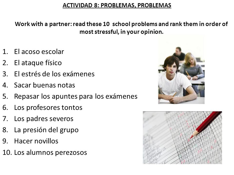 ACTIVIDAD 8: PROBLEMAS, PROBLEMAS Work with a partner: read these 10 school problems and rank them in order of most stressful, in your opinion.