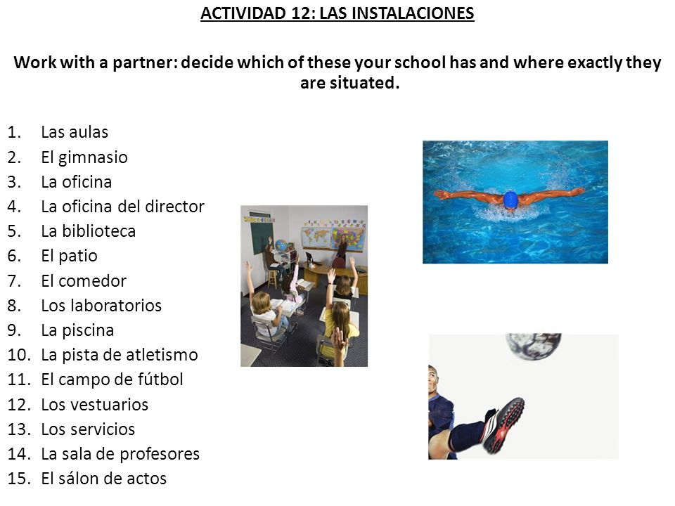 ACTIVIDAD 12: LAS INSTALACIONES Work with a partner: decide which of these your school has and where exactly they are situated. 1.Las aulas 2.El gimna