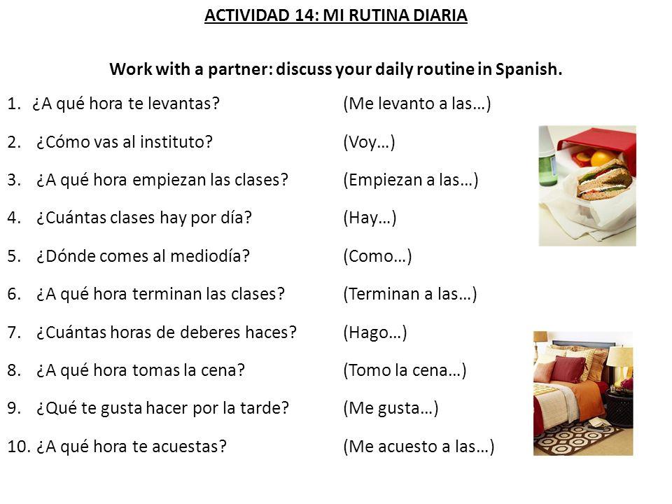ACTIVIDAD 14: MI RUTINA DIARIA Work with a partner: discuss your daily routine in Spanish. 1.¿A qué hora te levantas? (Me levanto a las…) 2. ¿Cómo vas