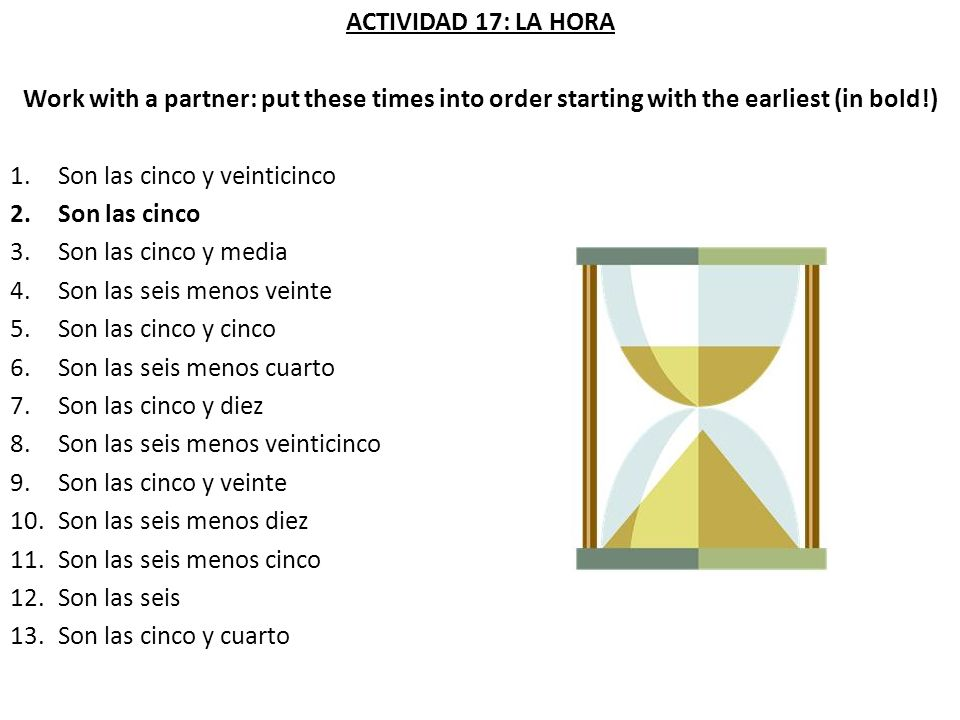 ACTIVIDAD 17: LA HORA Work with a partner: put these times into order starting with the earliest (in bold!) 1.Son las cinco y veinticinco 2.Son las ci