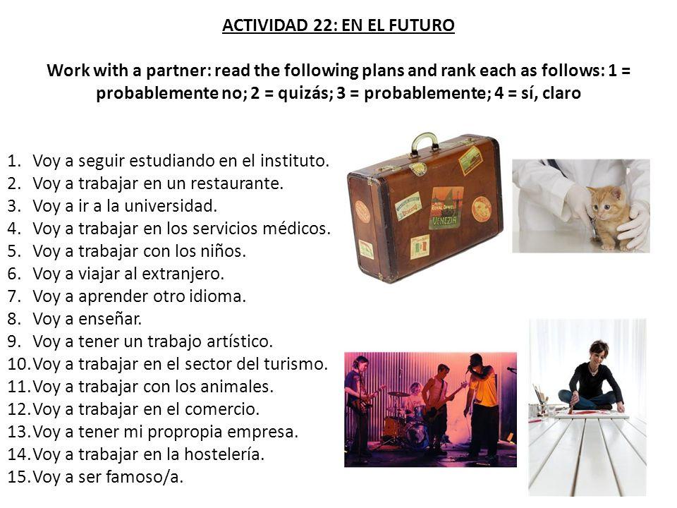 ACTIVIDAD 22: EN EL FUTURO Work with a partner: read the following plans and rank each as follows: 1 = probablemente no; 2 = quizás; 3 = probablemente