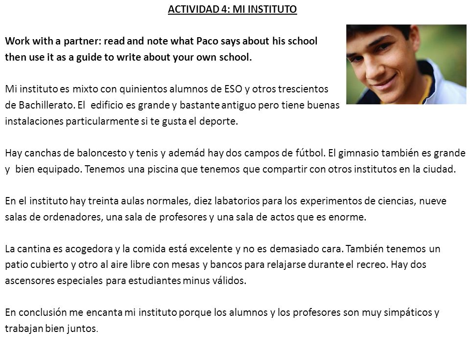 ACTIVIDAD 4: MI INSTITUTO Work with a partner: read and note what Paco says about his school then use it as a guide to write about your own school. Mi