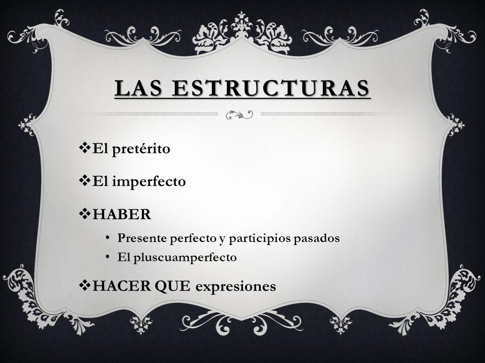 LAS ESTRUCTURAS El pretérito El imperfecto HABER Presente perfecto y participios pasados El pluscuamperfecto HACER QUE expresiones
