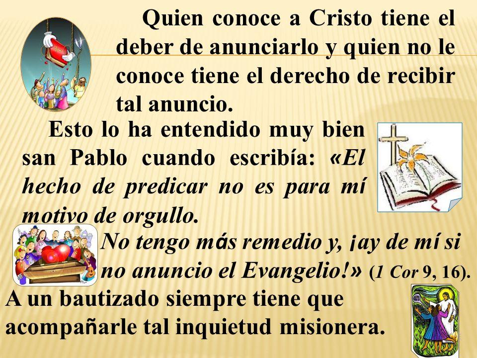 Quien conoce a Cristo tiene el deber de anunciarlo y quien no le conoce tiene el derecho de recibir tal anuncio.
