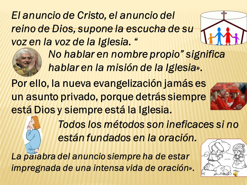 El anuncio de Cristo, el anuncio del reino de Dios, supone la escucha de su voz en la voz de la Iglesia.