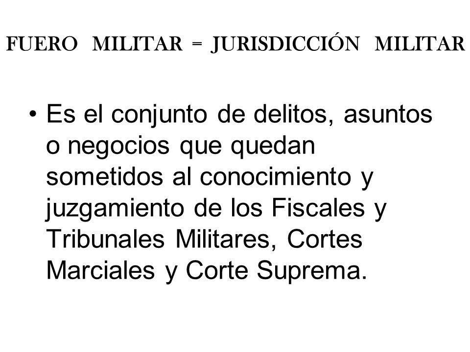 FUERO MILITAR = JURISDICCIÓN MILITAR Es el conjunto de delitos, asuntos o negocios que quedan sometidos al conocimiento y juzgamiento de los Fiscales y Tribunales Militares, Cortes Marciales y Corte Suprema.