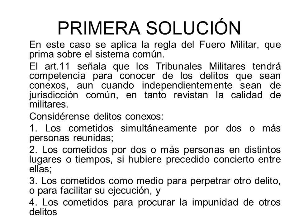 PRIMERA SOLUCIÓN En este caso se aplica la regla del Fuero Militar, que prima sobre el sistema común.