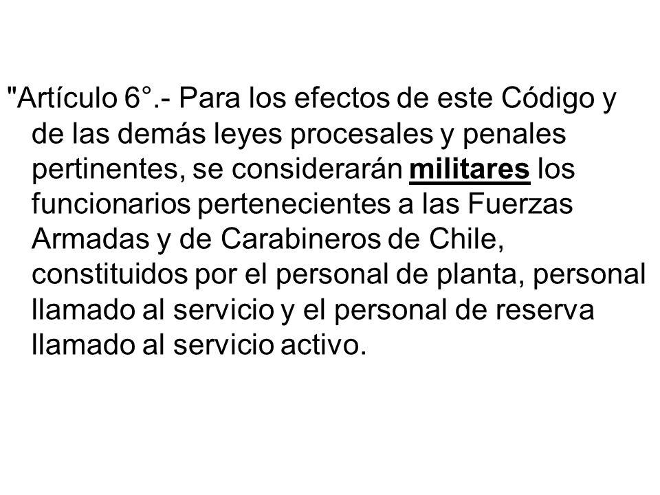 Artículo 6°.- Para los efectos de este Código y de las demás leyes procesales y penales pertinentes, se considerarán militares los funcionarios pertenecientes a las Fuerzas Armadas y de Carabineros de Chile, constituidos por el personal de planta, personal llamado al servicio y el personal de reserva llamado al servicio activo.