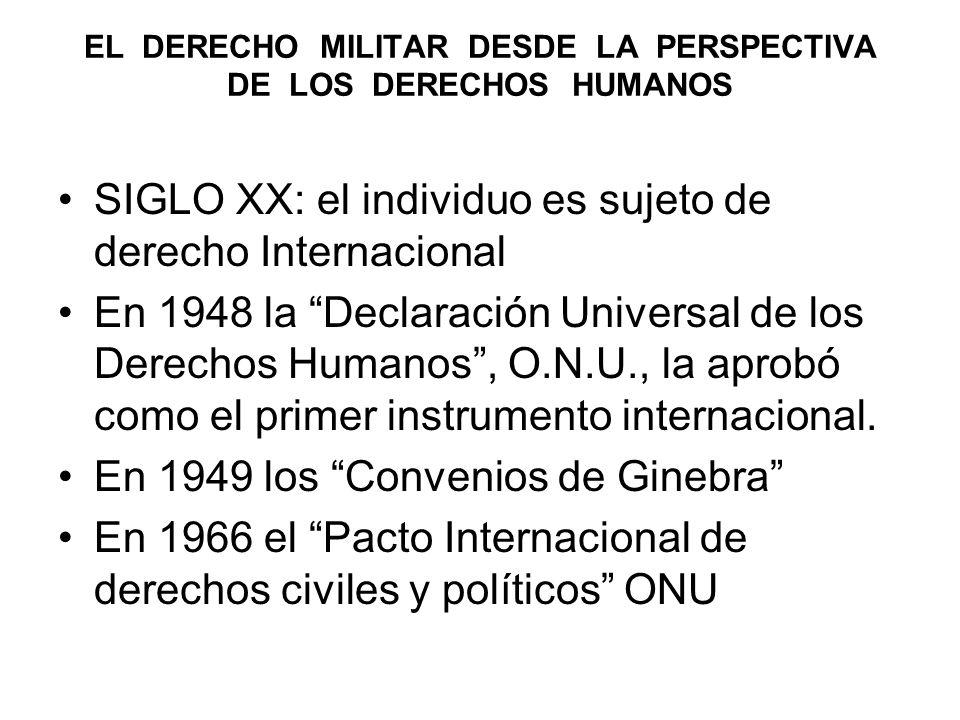 EL DERECHO MILITAR DESDE LA PERSPECTIVA DE LOS DERECHOS HUMANOS SIGLO XX: el individuo es sujeto de derecho Internacional En 1948 la Declaración Universal de los Derechos Humanos, O.N.U., la aprobó como el primer instrumento internacional.