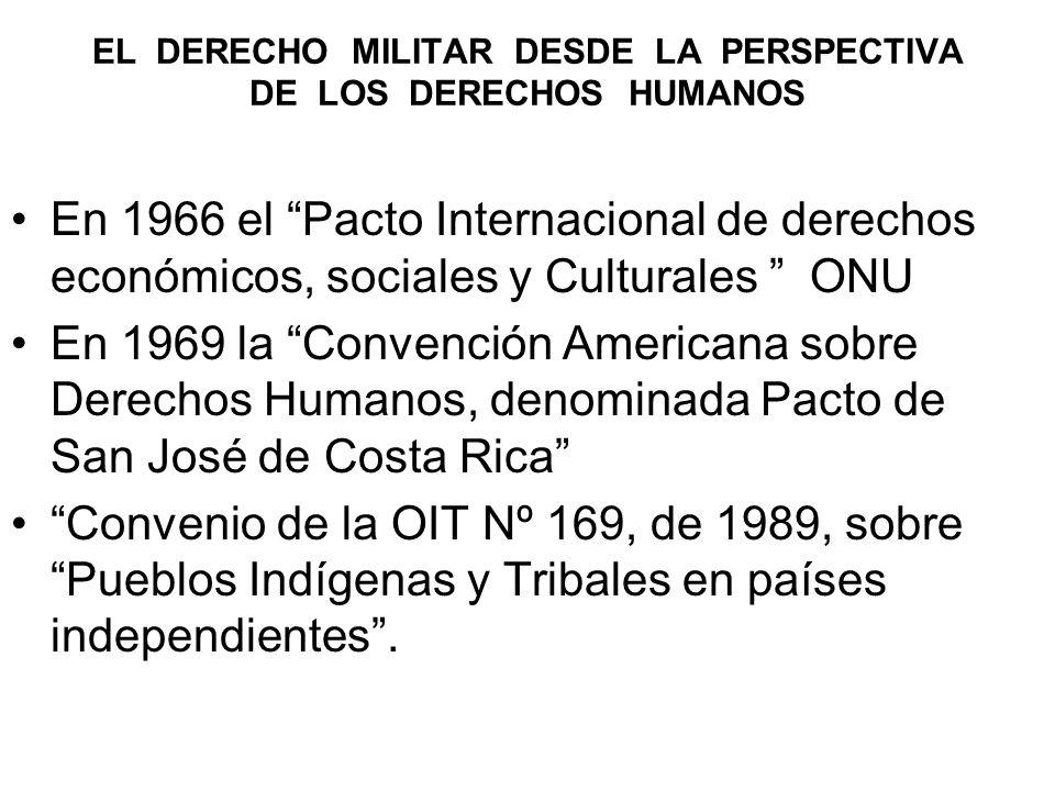 EL DERECHO MILITAR DESDE LA PERSPECTIVA DE LOS DERECHOS HUMANOS En 1966 el Pacto Internacional de derechos económicos, sociales y Culturales ONU En 1969 la Convención Americana sobre Derechos Humanos, denominada Pacto de San José de Costa Rica Convenio de la OIT Nº 169, de 1989, sobre Pueblos Indígenas y Tribales en países independientes.