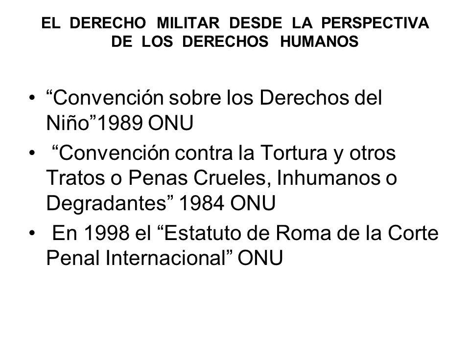 EL DERECHO MILITAR DESDE LA PERSPECTIVA DE LOS DERECHOS HUMANOS Convención sobre los Derechos del Niño1989 ONU Convención contra la Tortura y otros Tratos o Penas Crueles, Inhumanos o Degradantes 1984 ONU En 1998 el Estatuto de Roma de la Corte Penal Internacional ONU